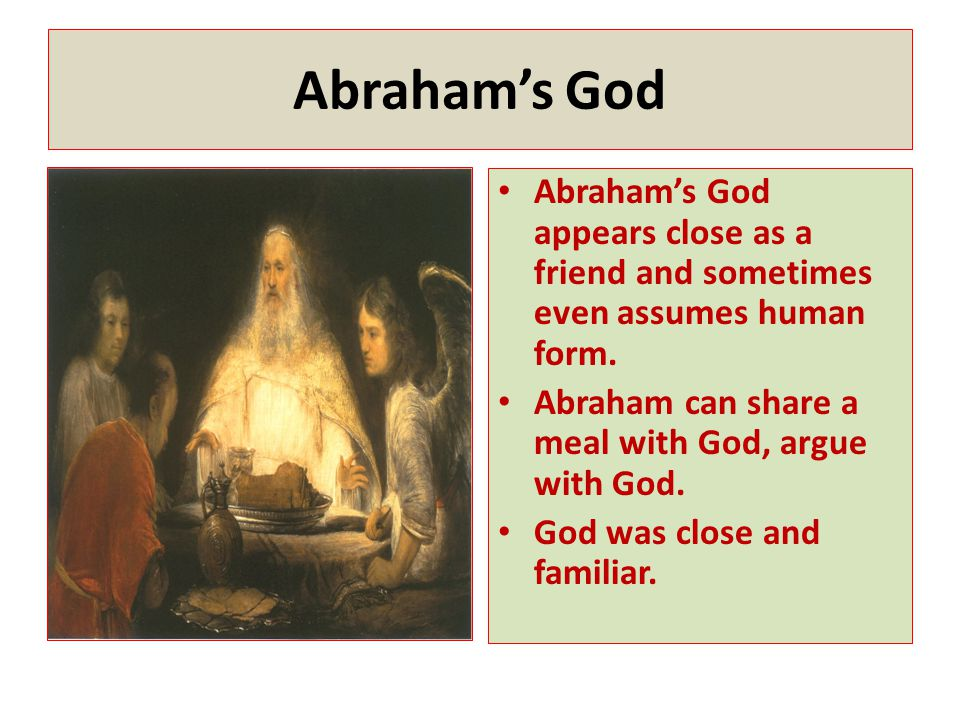 Abraham's God Abraham's God appears close as a friend and sometimes even assumes human form. Abraham can share a meal with God, argue with God.