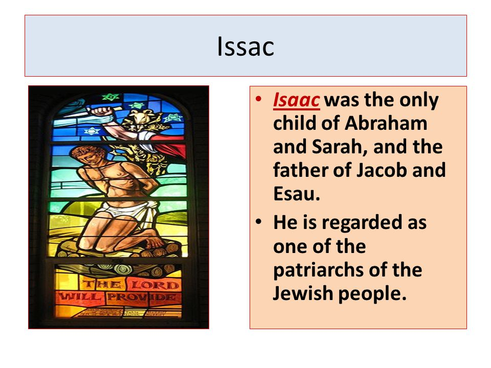 Issac Isaac was the only child of Abraham and Sarah, and the father of Jacob and Esau.