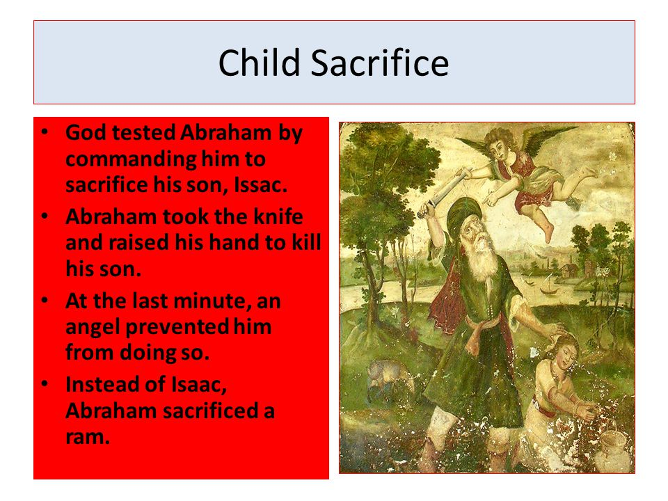 Child Sacrifice God tested Abraham by commanding him to sacrifice his son, Issac. Abraham took the knife and raised his hand to kill his son.