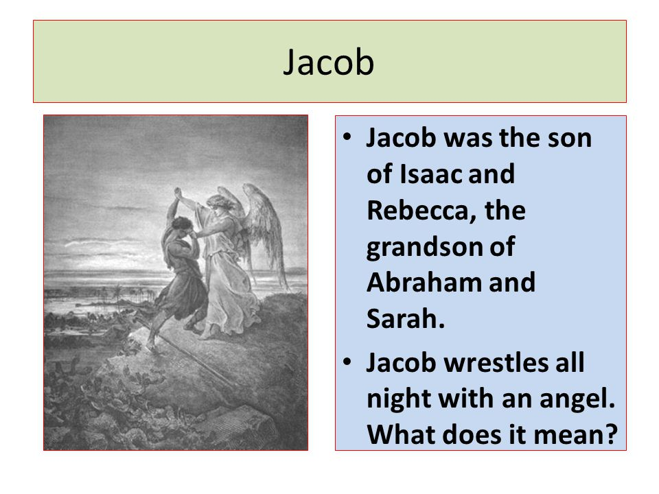 Jacob Jacob was the son of Isaac and Rebecca, the grandson of Abraham and Sarah.