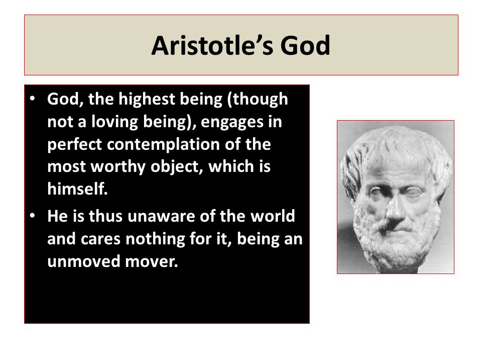 Aristotle's God God, the highest being (though not a loving being), engages in perfect contemplation of the most worthy object, which is himself.