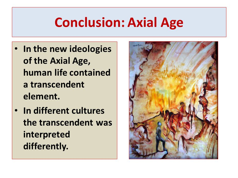 Conclusion: Axial Age In the new ideologies of the Axial Age, human life contained a transcendent element.