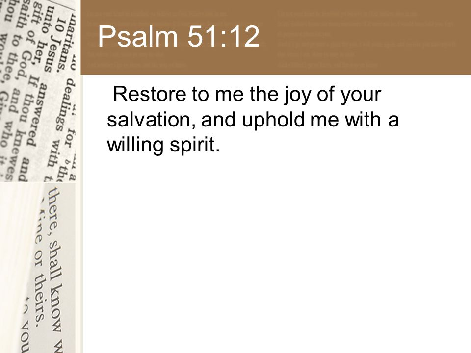 Psalm 51:12 Restore to me the joy of your salvation, and uphold me with a willing spirit.
