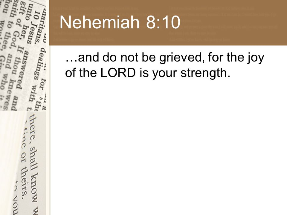 Nehemiah 8:10 …and do not be grieved, for the joy of the LORD is your strength.