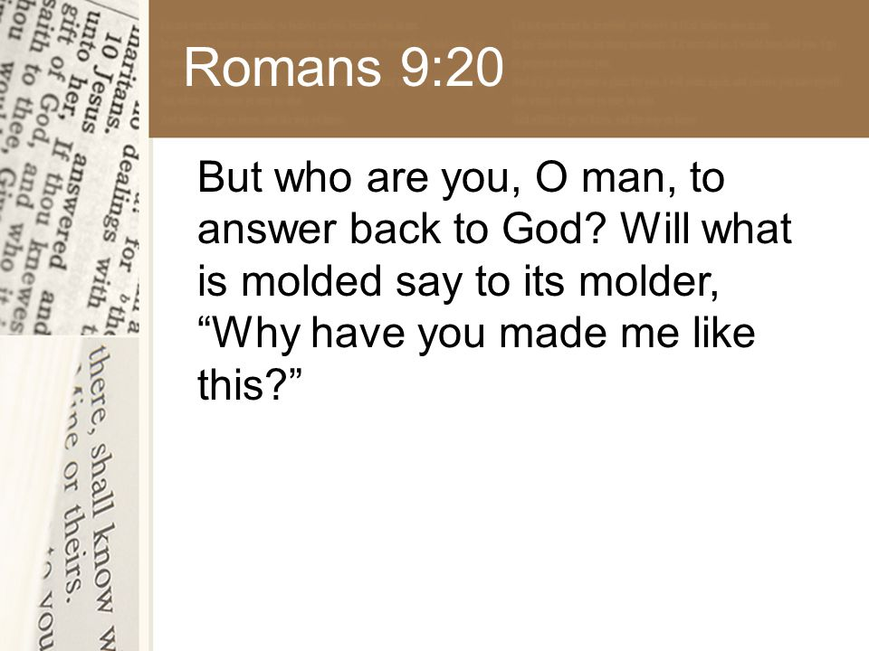 Romans 9:20 But who are you, O man, to answer back to God.