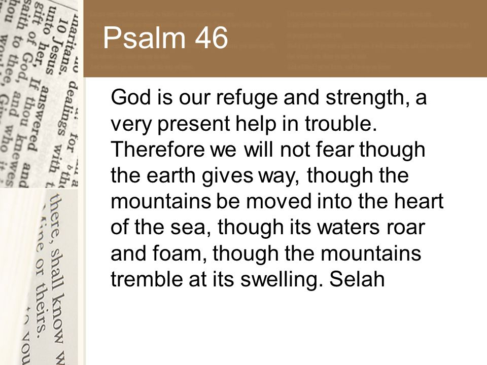 Psalm 46 God is our refuge and strength, a very present help in trouble.