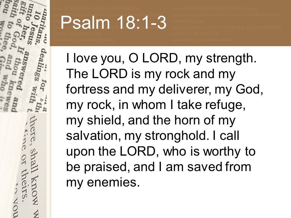 Psalm 18:1-3 I love you, O LORD, my strength.