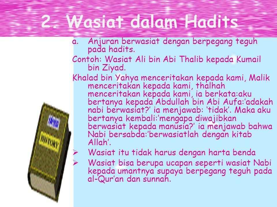 2. Wasiat dalam Hadits Anjuran berwasiat dengan berpegang teguh pada hadits. Contoh: Wasiat Ali bin Abi Thalib kepada Kumail bin Ziyad.