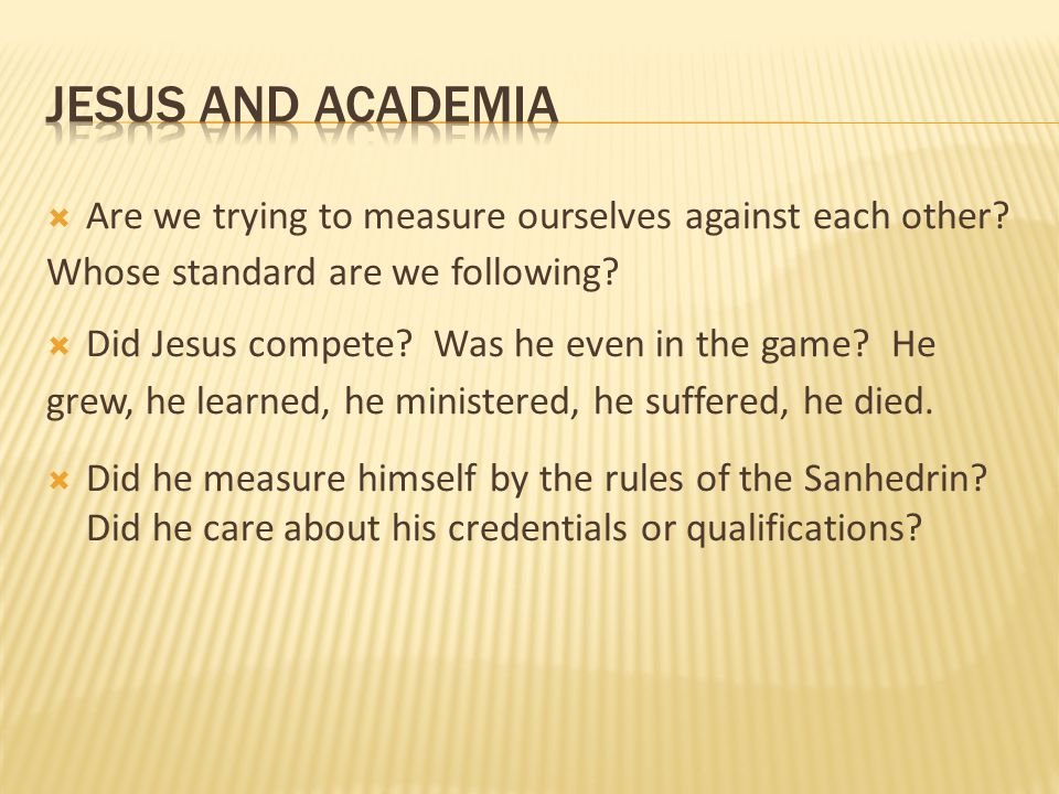 jesus and academia Are we trying to measure ourselves against each other Whose standard are we following