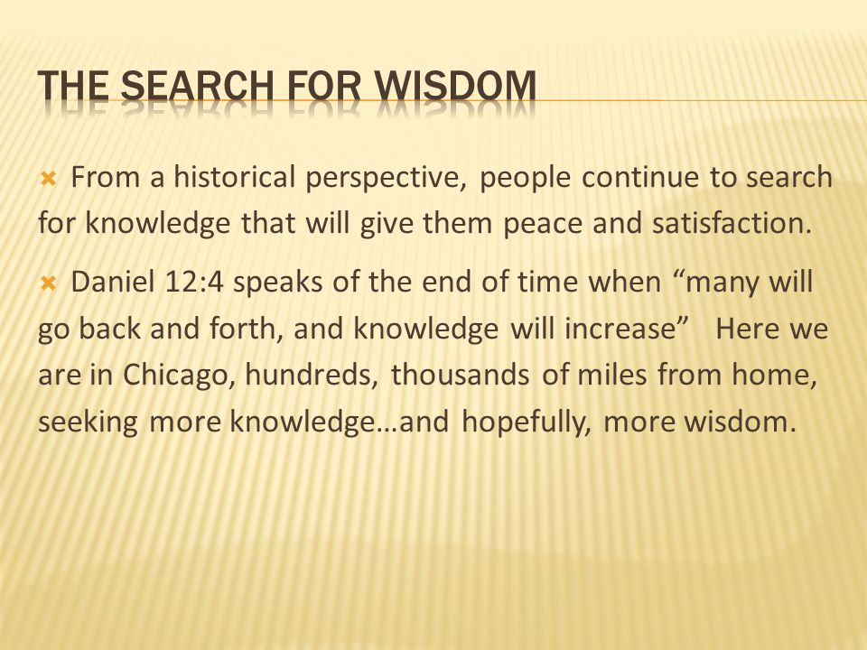 The search for wisdom From a historical perspective, people continue to search for knowledge that will give them peace and satisfaction.
