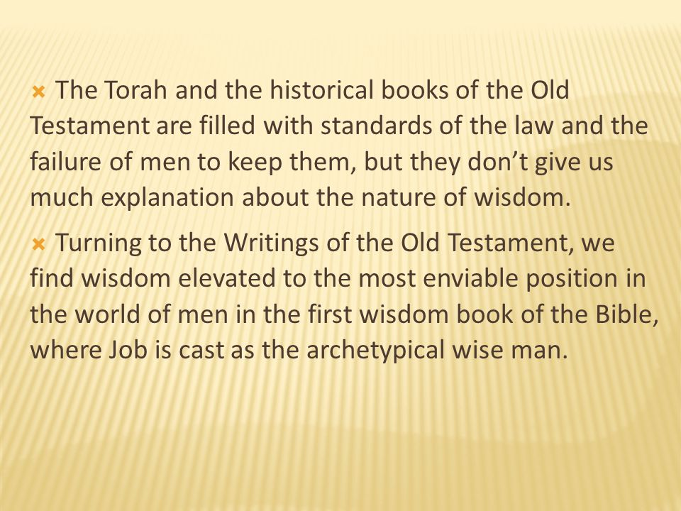 The Torah and the historical books of the Old Testament are filled with standards of the law and the failure of men to keep them, but they don't give us much explanation about the nature of wisdom.