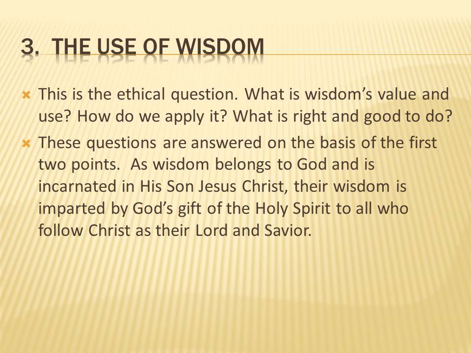 3. the Use of wisdom This is the ethical question. What is wisdom's value and use How do we apply it What is right and good to do