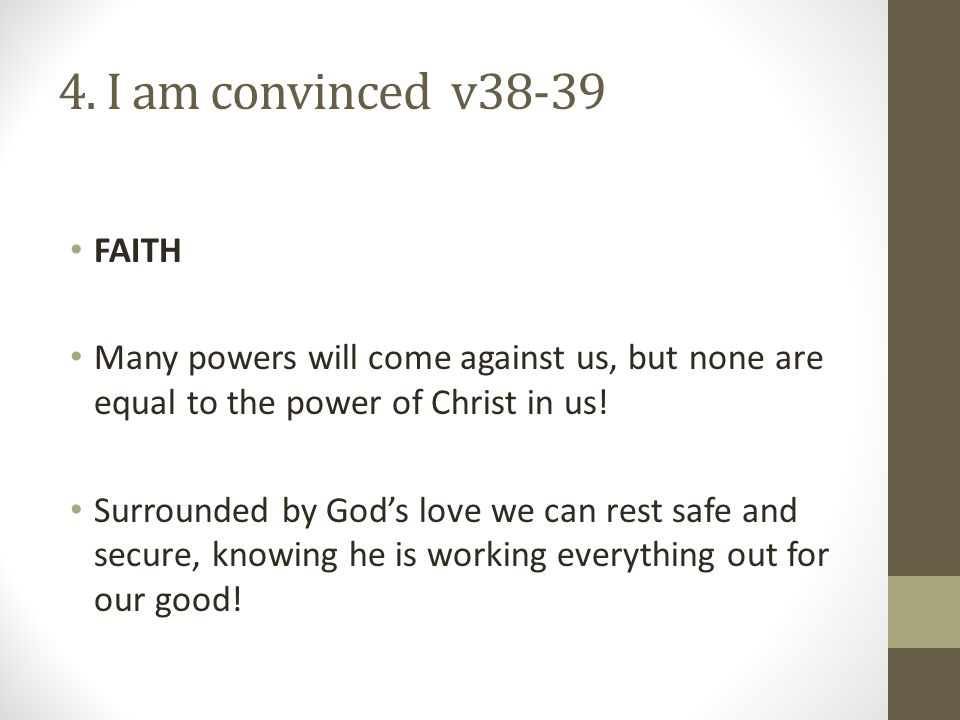 4. I am convinced v38-39 FAITH. Many powers will come against us, but none are equal to the power of Christ in us!