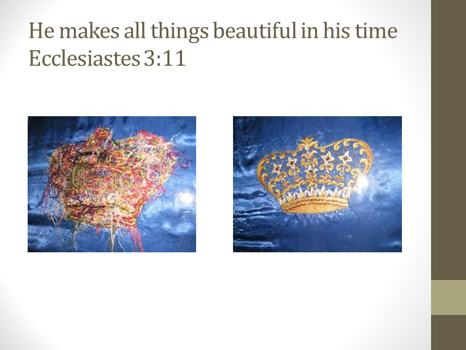 He makes all things beautiful in his time Ecclesiastes 3:11