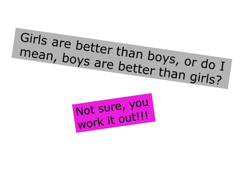 Girls are better than boys, or do I mean, boys are better than girls