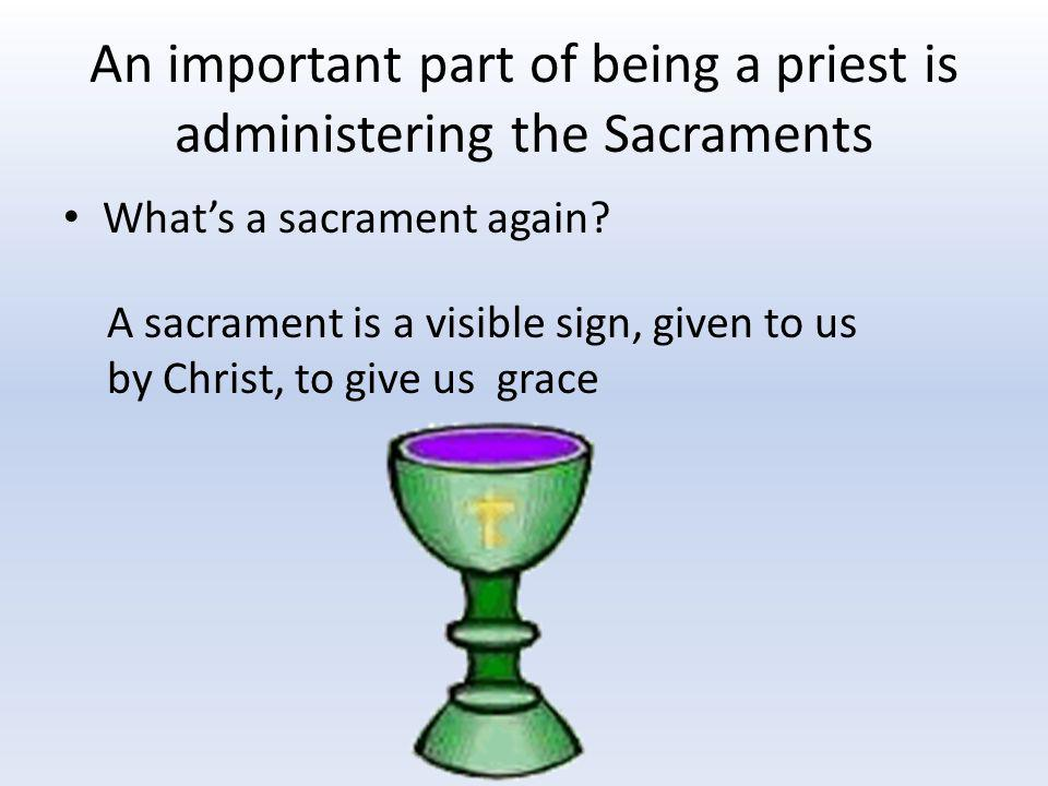 An important part of being a priest is administering the Sacraments