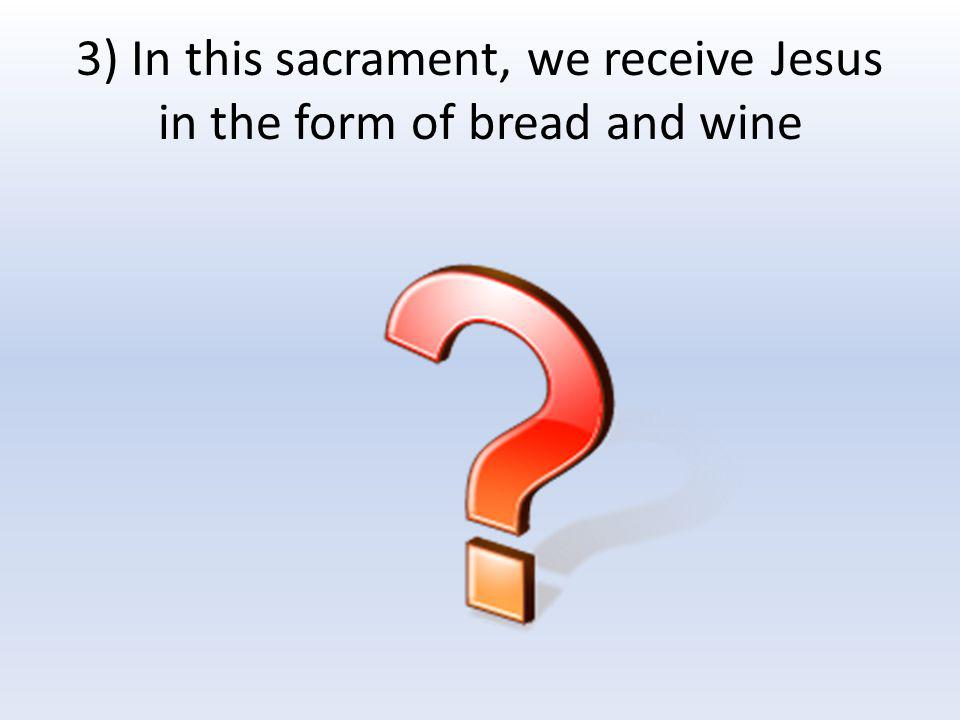 3) In this sacrament, we receive Jesus in the form of bread and wine