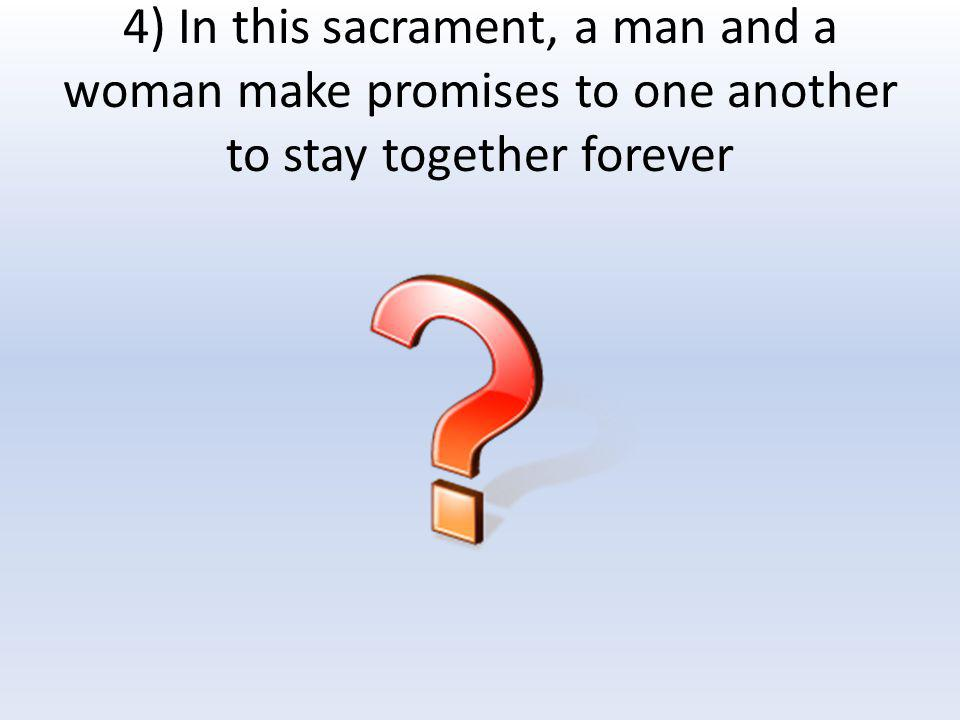4) In this sacrament, a man and a woman make promises to one another to stay together forever