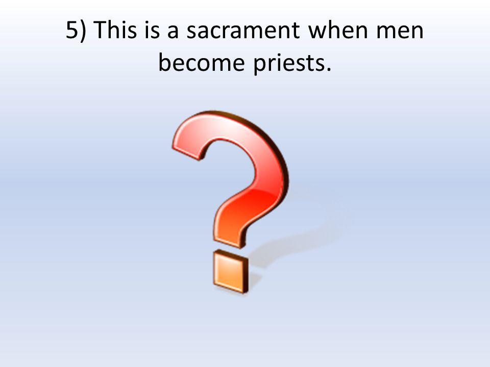 5) This is a sacrament when men become priests.