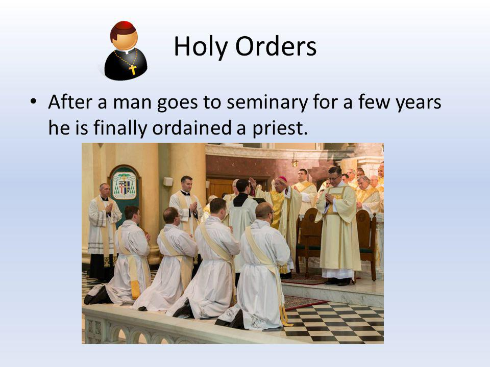 Holy Orders After a man goes to seminary for a few years he is finally ordained a priest.