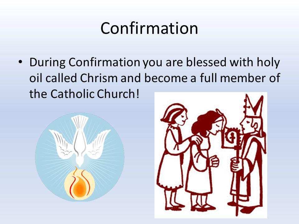 Confirmation During Confirmation you are blessed with holy oil called Chrism and become a full member of the Catholic Church!