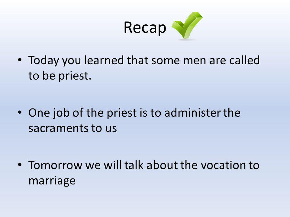 Recap Today you learned that some men are called to be priest.