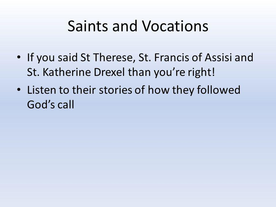Saints and Vocations If you said St Therese, St. Francis of Assisi and St. Katherine Drexel than you're right!