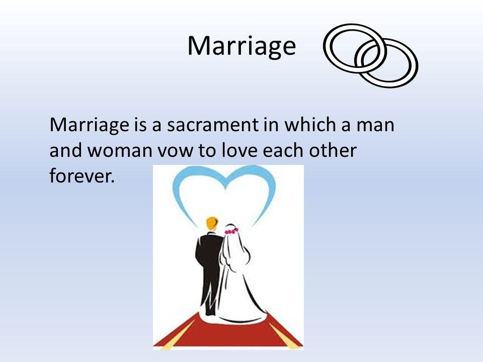 Marriage Marriage is a sacrament in which a man and woman vow to love each other forever.