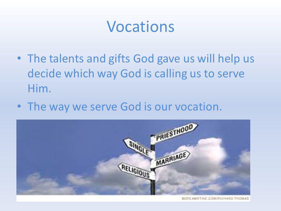 Vocations The talents and gifts God gave us will help us decide which way God is calling us to serve Him.