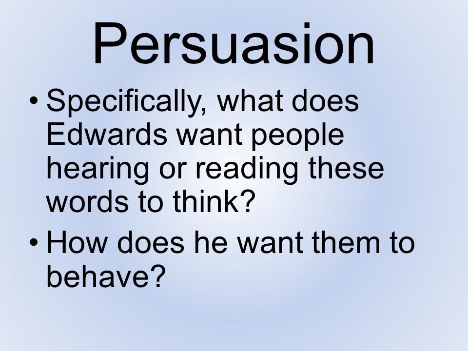 Persuasion Specifically, what does Edwards want people hearing or reading these words to think.