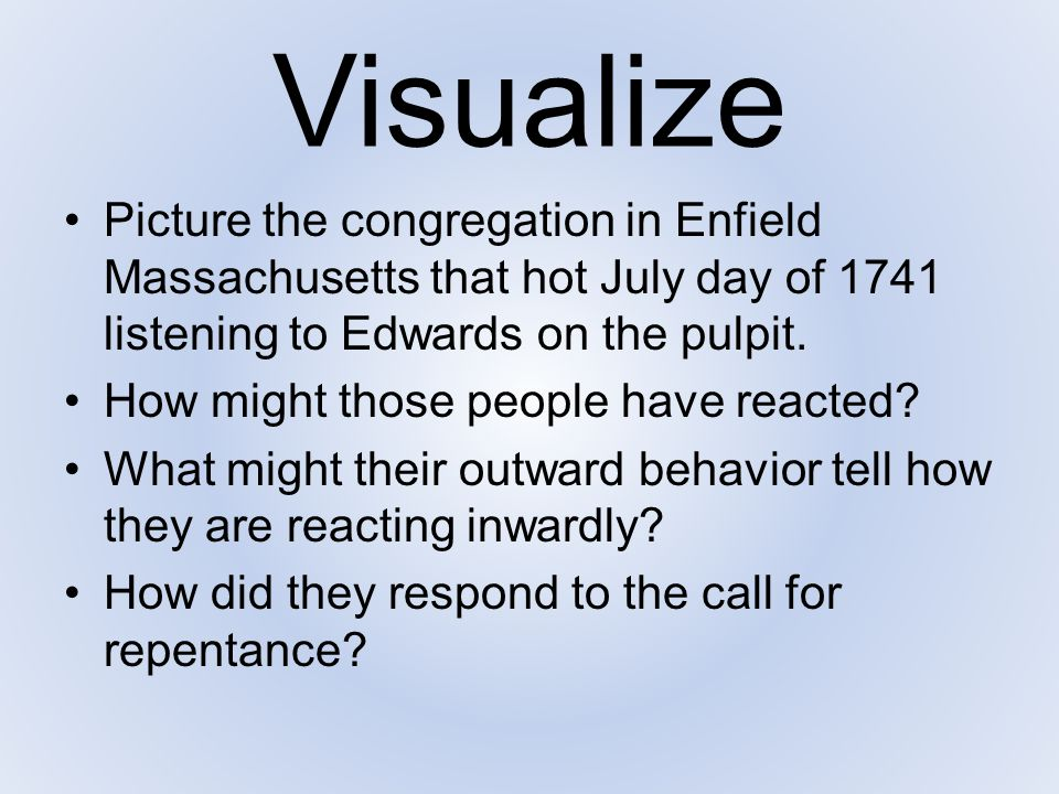 Visualize Picture the congregation in Enfield Massachusetts that hot July day of 1741 listening to Edwards on the pulpit.