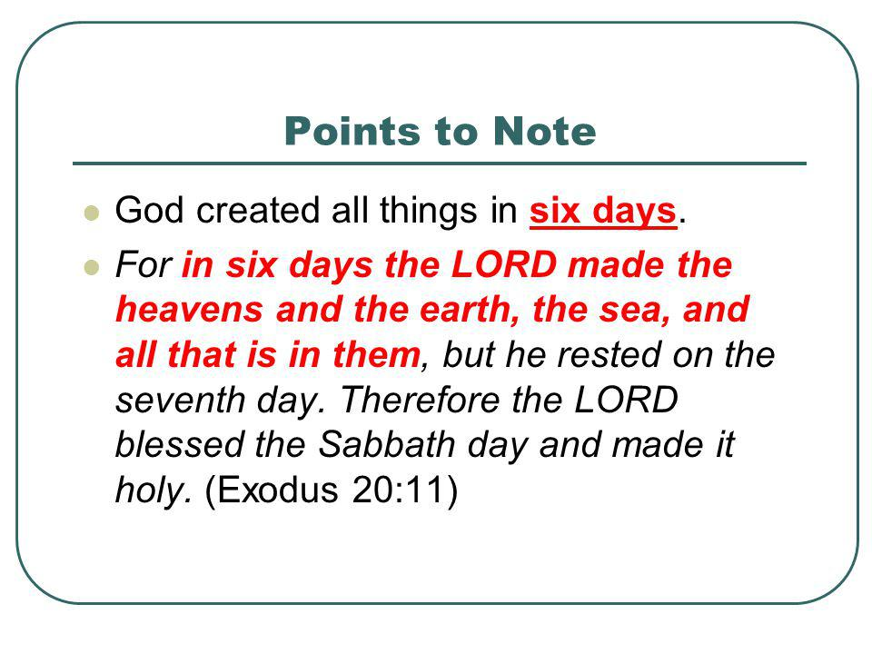 Points to Note God created all things in six days.