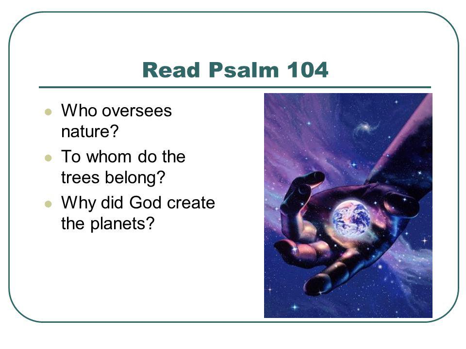 Read Psalm 104 Who oversees nature To whom do the trees belong