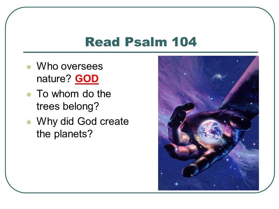 Read Psalm 104 Who oversees nature GOD To whom do the trees belong