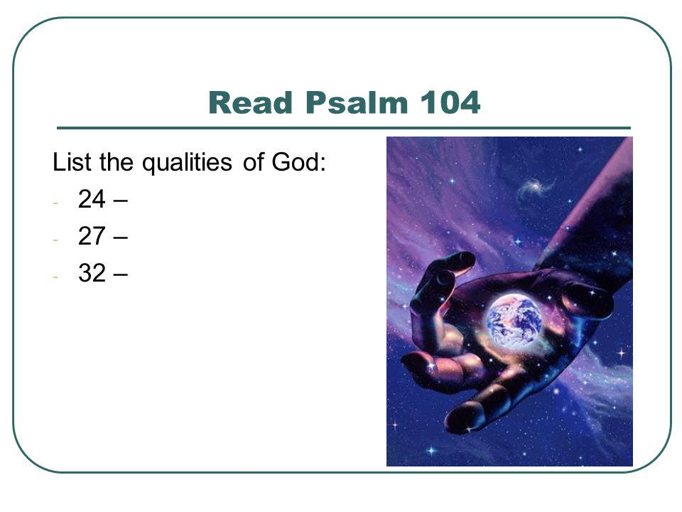 Read Psalm 104 List the qualities of God: 24 – 27 – 32 –