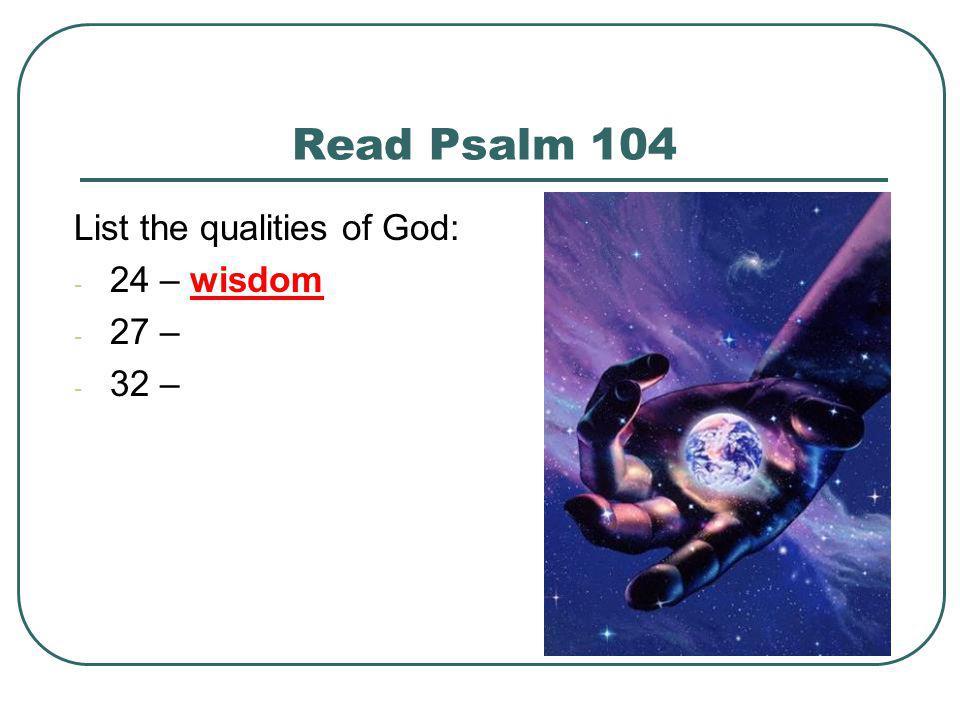 Read Psalm 104 List the qualities of God: 24 – wisdom 27 – 32 –