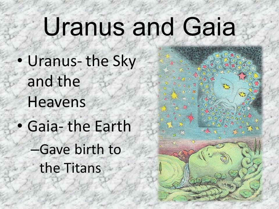Uranus and Gaia Uranus- the Sky and the Heavens Gaia- the Earth
