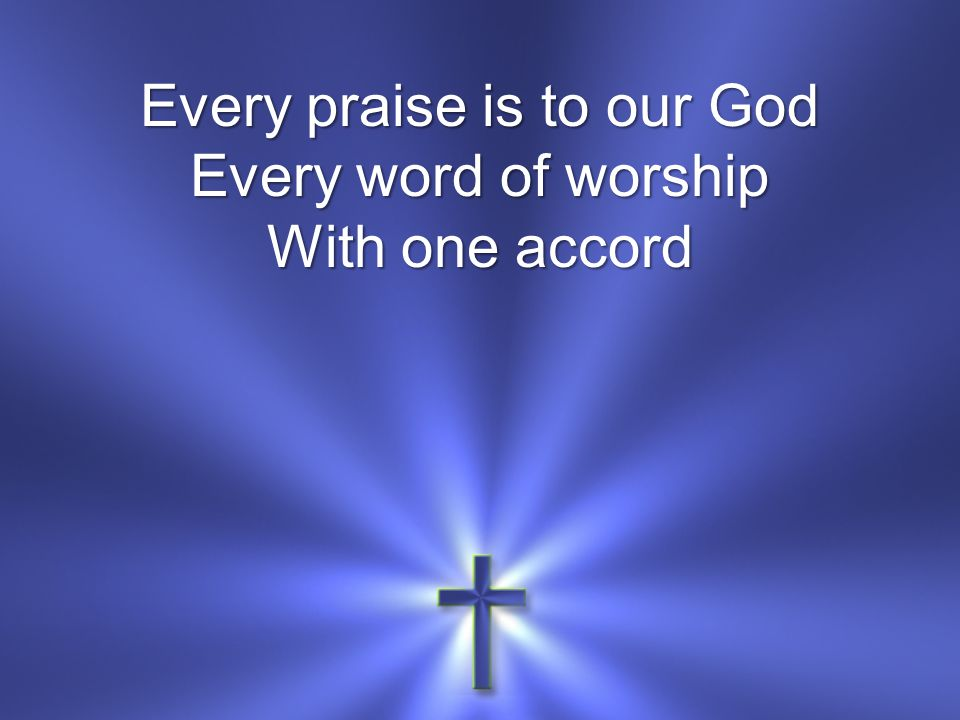 Every praise is to our God Every word of worship With one accord