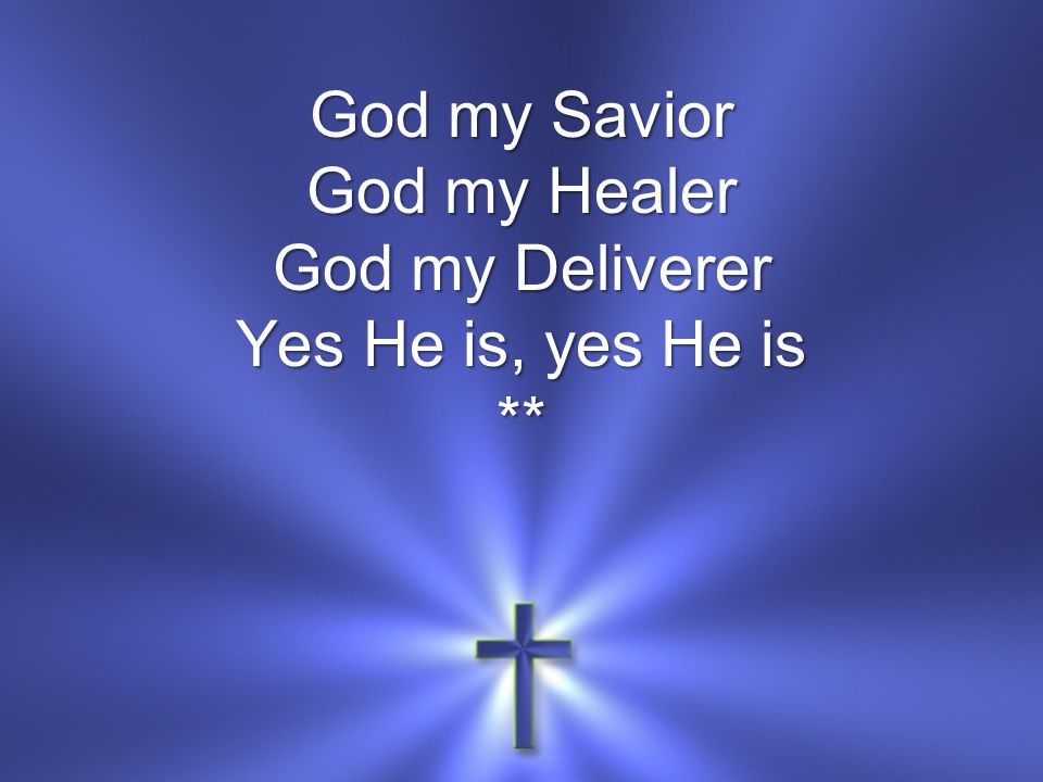 God my Savior God my Healer God my Deliverer Yes He is, yes He is **