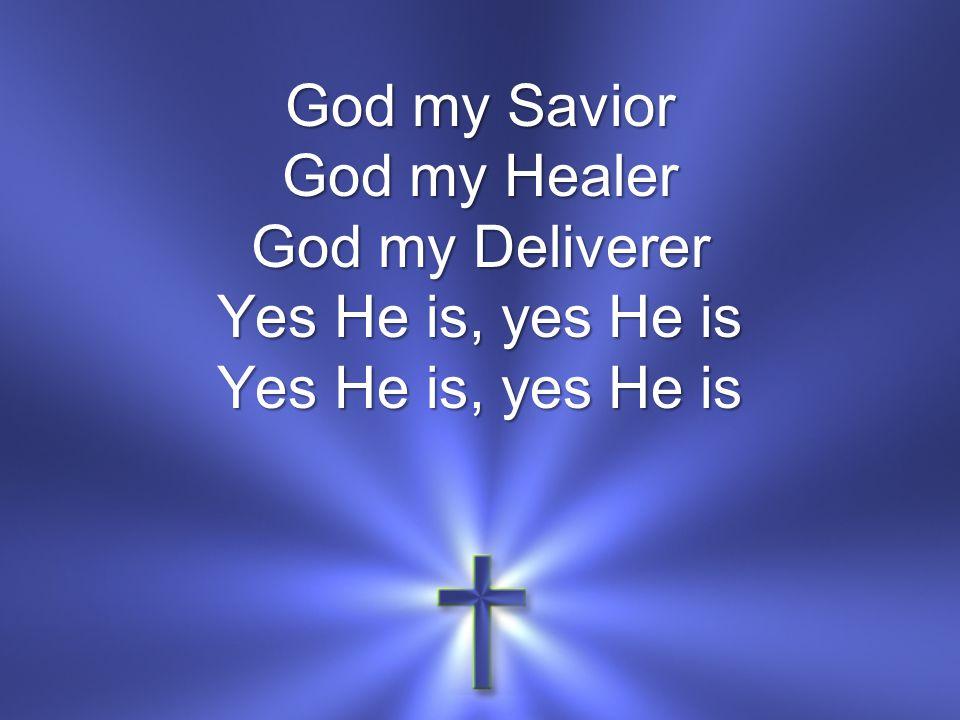 God my Savior God my Healer God my Deliverer Yes He is, yes He is Yes He is, yes He is