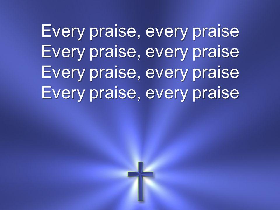 Every praise, every praise Every praise, every praise Every praise, every praise Every praise, every praise