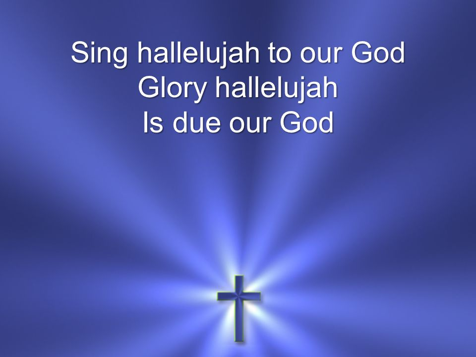 Sing hallelujah to our God Glory hallelujah Is due our God