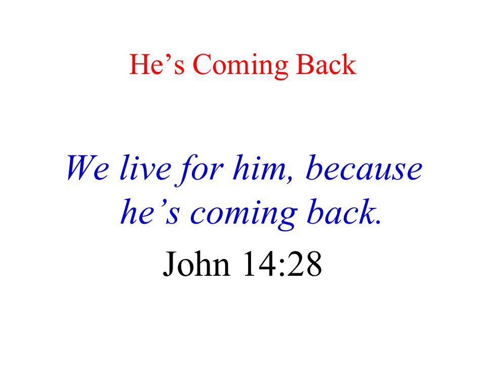 We live for him, because he's coming back.
