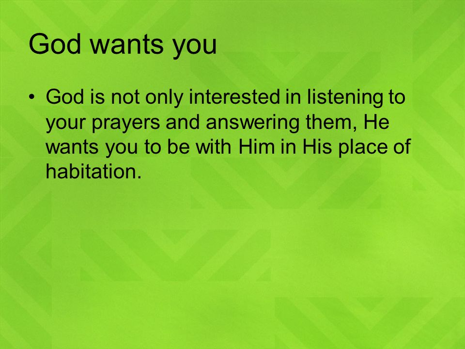God wants you God is not only interested in listening to your prayers and answering them, He wants you to be with Him in His place of habitation.