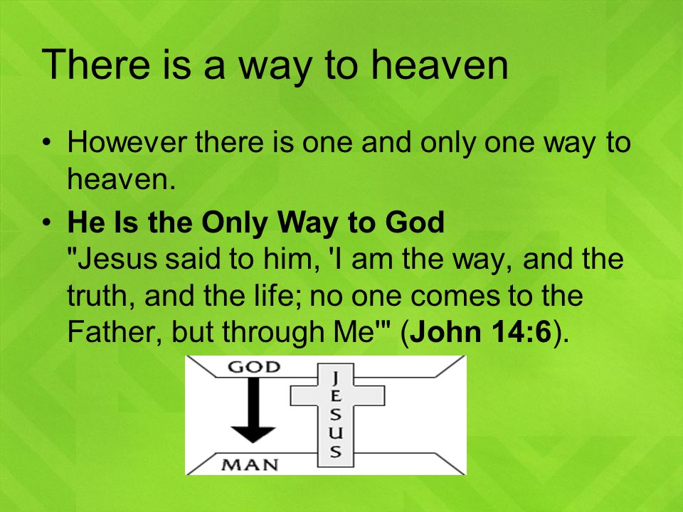 There is a way to heaven However there is one and only one way to heaven.