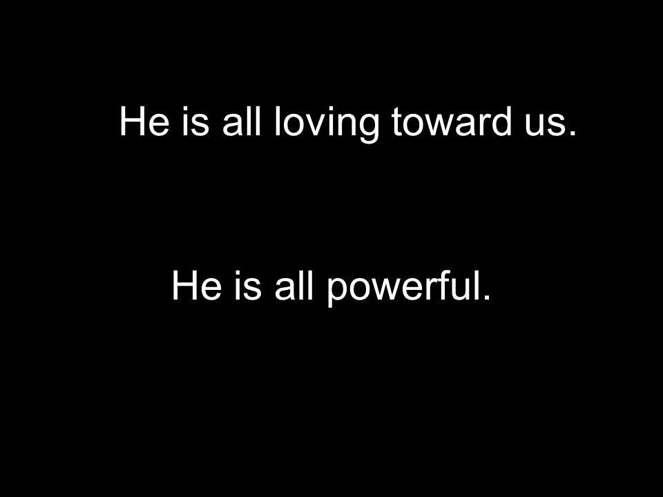 He is all loving toward us.