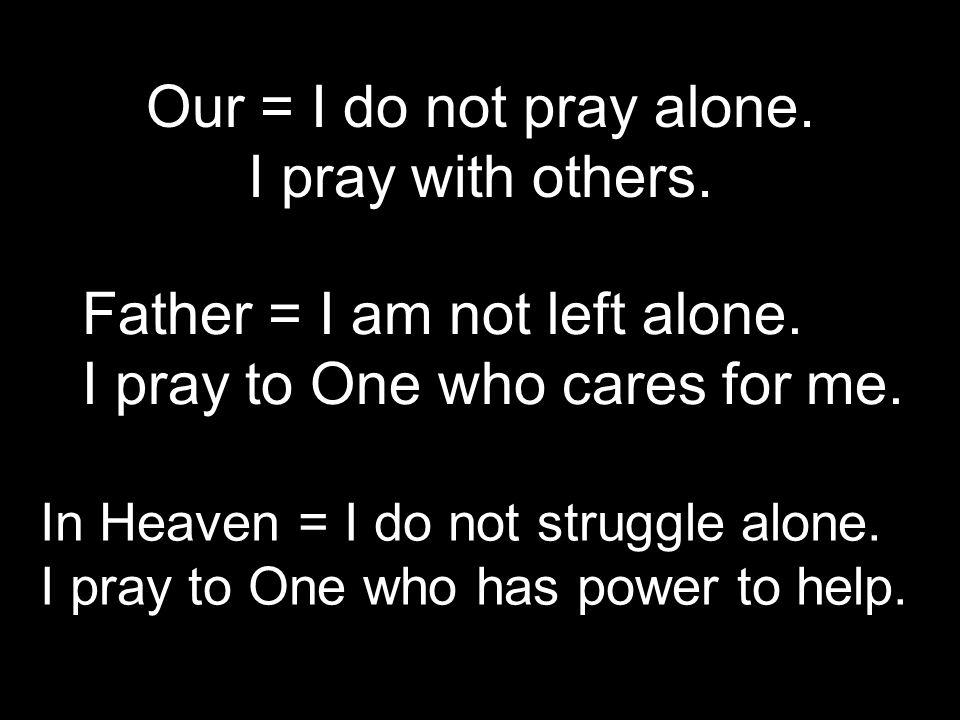 Our = I do not pray alone. I pray with others.