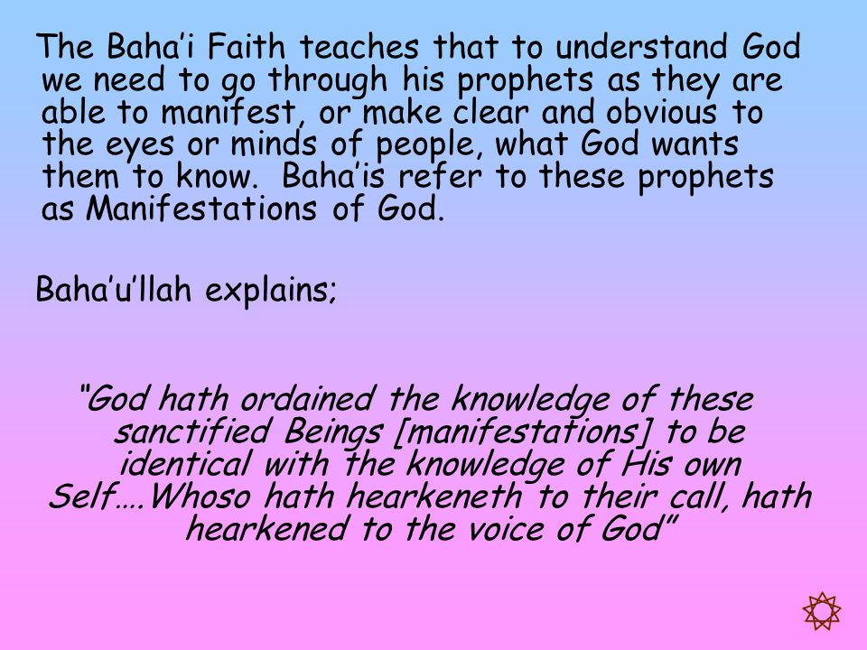 The Baha'i Faith teaches that to understand God we need to go through his prophets as they are able to manifest, or make clear and obvious to the eyes or minds of people, what God wants them to know. Baha'is refer to these prophets as Manifestations of God.