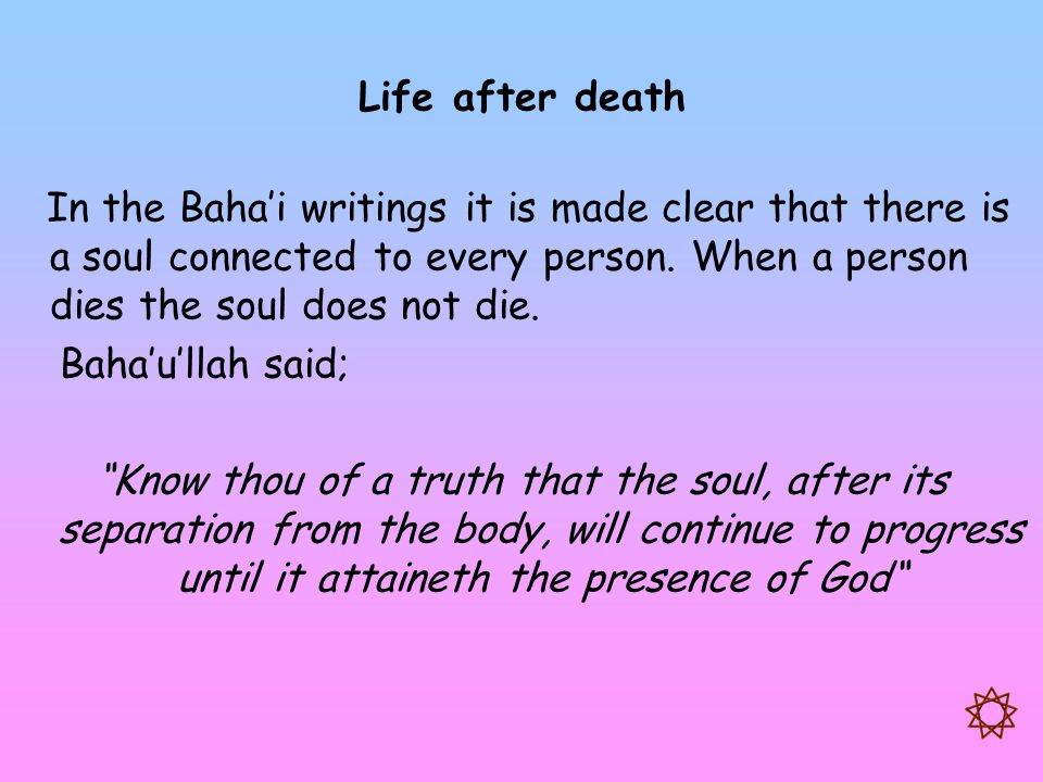 Life after death In the Baha'i writings it is made clear that there is a soul connected to every person. When a person dies the soul does not die.