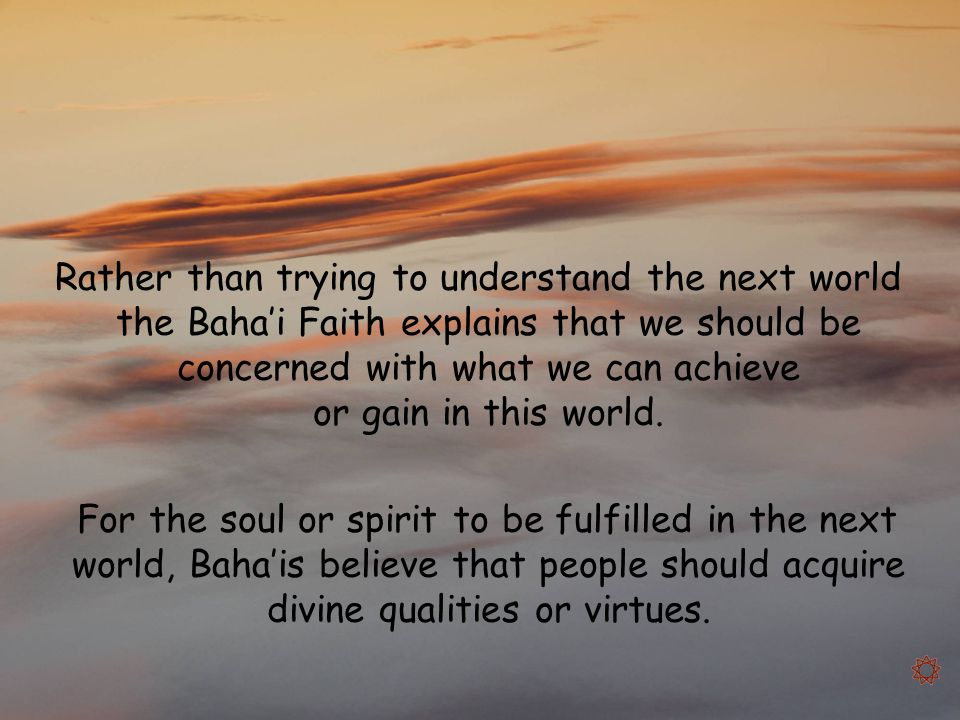 Rather than trying to understand the next world the Baha'i Faith explains that we should be concerned with what we can achieve or gain in this world.